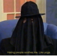 Hating People: Hating people soothes me. Like yoga.