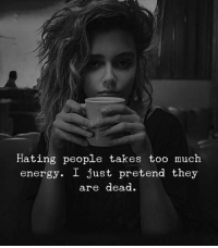 Energy, Too Much, and They: Hating people takes too much  energy. I just pretend they  are dead.