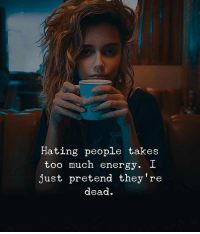 Energy, Too Much, and Dead: Hating people takes  too much energy. I  just pretend they're  dead.