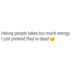 Hating People: Hating people takes too much energy  I just pretend they're dead