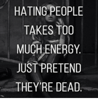 Dead. 👩🔫: HATING PEOPLE  TAKES TOO  MUCH ENERGY  JUST PRETEND  THEY'RE DEAD Dead. 👩🔫