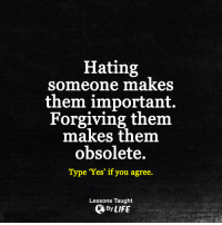 """Life, Memes, and Forgiveness: Hating  someone makes  them important.  Forgiving them  makes them  obsolete.  Type """"Yes"""" if you agree.  Lessons Taught  By LIFE <3"""