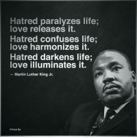 Wise words from a great man. MLK motivation inspiration love greatness gratitude: Hatred paralyzes life;  love releases it.  Hatred confuses life;  love harmonizes it.  Hatred darkens life.  love illuminates it.  Martin Luther King Jr.  Prince Ea Wise words from a great man. MLK motivation inspiration love greatness gratitude
