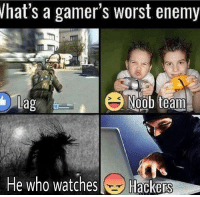 gamer: hat's a gamer's worst enemy  Lag  e who watches