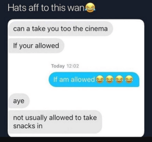 No snacks, sir: Hats aff to this wan!  can a take you too the cinema  If your allowed  Today 12:02  If am allowed  aye  not usually allowed to take  snacks in No snacks, sir