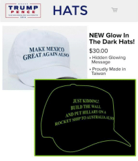 Dank, Kids, and Mexico: HATS  TRU MP  P E N C E  2016  NEW Glow In  The Dark Hats!  MAKE MEXICO  $30.00  GREAT AGAIN ALSO  Hidden Glowing  Message  Proudly Made in  Taiwan  JUST KIDDING!  BUILD THE WALL  AND PUT HILLARY ONA  TO AUSTRA  ALSO  ROCKET SHIP The hat Giuliani wore at Trump's rally last night glows in the dark also.