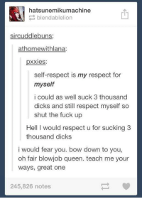 Blowjob, Dicks, and Fucking: hatsunemikumachine  blendablelion  sircuddlebuns:  at homewithlana:  pxxies:  self-respect is my respect for  myself  i could as well suck 3 thousand  dicks and still respect myself so  shut the fuck up  Hell I would respect u for sucking 3  thousand dicks  i would fear you. bow down to you,  oh fair blowjob queen. teach me your  ways, great one  245,826 notes