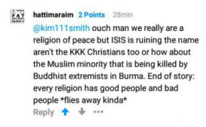 Bad, Isis, and Kkk: hattimaraim 2 Points 28min  @kim111smith ouch man we really are a  religion of peace but ISIS is ruining the name  aren't the KKK Christians too or how about  the Muslim minority that is being killed by  Buddhist extremists in Burma. End of story:  every religion has good people and bad  people *flies away kinda*  Reply  F A This guy has the point