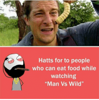 """b: Hatts for to people  who can eat food while  watching  """"Man Vs Wild""""  M. b"""