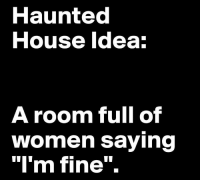 "Lol, House, and Women: Haunted  House ldea  A room full of  women saying  ""I'm fine"". Scary"