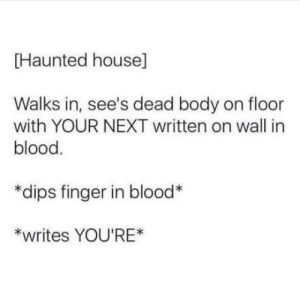 I hate this. Its probably something Id do but i hate it!: Haunted house]  Walks in, see's dead body on floor  with YOUR NEXT written on wall in  blood  *dips finger in blood  *writes YOU'RE* I hate this. Its probably something Id do but i hate it!