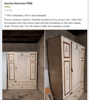 Best, Free, and Local: Haunted Wardrobe FREE  FREE  4703  PM if interested, first in best dressed!  Free to whoever wants it. Possibly haunted so buy at own risk. I often find  the drawers and main doors open and the horseshoe on the front upside  down. Pickup only. You will need a trailer and possibly a priest.  - This was advertised on my local buy sell swap site.