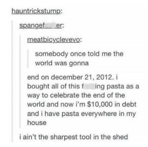 My House, House, and Tool: hauntrickstump:  spangef er:  meatbicyclevevo:  somebody once told me the  world was gonna  end on december 21, 2012. i  bought all of this f ing pasta as a  way to celebrate the end of the  world and now i'm $10,000 in debt  and i have pasta everywhere in my  house  i ain't the sharpest tool in the shed Everybody sing along!