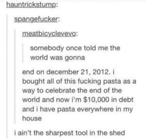 Fucking, My House, and Tumblr: hauntrickstump:  spangefucker:  meatbicy.clevevo:  somebody once told me the  world was gonna  end on december 21, 2012. i  bought all of this fucking pasta as a  way to celebrate the end of the  world and now i'm $10,000 in debt  and i have pasta everywhere in my  house  i ain't the sharpest tool in the shed hey now