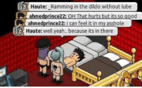 Dildo, Yeah, and Asshole: Haute: Ramming in the dildo without lube  ahmedprince2  ahmedprince22: i can Feel it in mv asshole  ood  Haute: well yeah.. because its in there