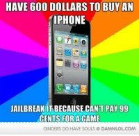 Memes, 🤖, and Jailbreak: HAVE 600 DOLLARS TO BUY AN  IPHONE  JAILBREAK IT BECAUSE CANT PAY 99  CENTS FOR A GAME  GINGERS DO HAVE SOULS DAMNLOLCOM