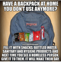 Homeless, Love, and Memes: HAVE A  AT HOME  YOU DO  ANYMORE?  SPORT  FBIGETINVOLVEDYOULIVEHERE  FILLIT WITH SNACKS, BOTTLED WATER,  SANITARY AND HYGIENE PRODUCTS AND  NEXT YOU SEE A HOMELESS  PERSONL  GIVE IT TO THEM. IT WILL MAKE THEIR DAY Love this idea! @anonymous_truthseeker 🎭🙌 bethechange standup911
