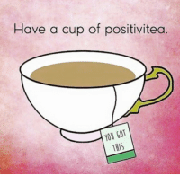 you got this: Have a cup of positivitea  YOU GOT  THIS