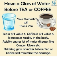 Memes, Relationships, and Glasses: Have a Glass of water  healthtipsin  Before TEA or COFFEE  Your Stomach  will  Thank You  Tea is pH value 6, Coffee is pH value 5.  It increases Acidity in the body.  Acidity causes lot of major diseases like  Cancer, Ulcers etc.  Drinking glass of water before Tea or  Coffee will minimize the damage. Tag someone Check out all of my prior posts⤵🔝 Positiveresult positive positivequotes positivity life motivation motivational love lovequotes relationship lover hug heart quotes positivequote positivevibes kiss king soulmate girl boy friendship