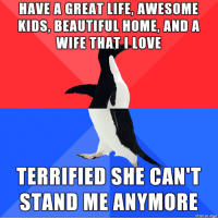 Beautiful, Life, and Anxiety: HAVE A GREAT LIFE, AWESOME  KIDS, BEAUTIFUL HOME, ANDA  WIFE THATILO  VE  TERRIFIED SHE CAN'T  STAND ME ANYMORE  made on imgur Crippling anxiety intensifies