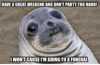 have a good weekend: HAVE A GREAT WEEKEND AND DONT PARTY TOO HARD  WONTCAUSE I'M GOING TO A FUNERAL