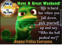 "Happy Friday!!1!!!!1!: Have A Great Weekend!  dife is hard  but when you  all down  pick yourself  up and say,  Who the hell  pushed me?""  Happy Friday Everyone. Happy Friday!!1!!!!1!"