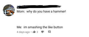 Lol, Mom, and Hammer: have a hammer!  Mom: why do  you  Me: im smashing the like button  4 days ago  3 lol like and share