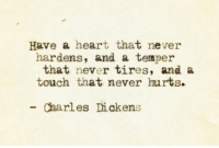 Heart, Charles Dickens, and Never: Have a heart that never  hardens, and a temper  that never tires, and a  touch that never hurts.  Charles Dickens