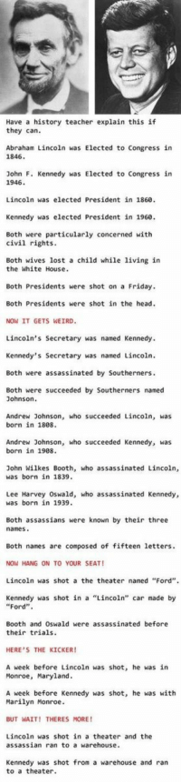 """Abraham Lincoln, Friday, and Head: Have a history teacher explain this if  they can.  Abraham Lincoln was Elected to Congress in  1846  John F. Kennedy was Elected to Congress in  1946.  Lincoln was elected President in 1860.  Kennedy was elected President in 1960.  Both were particularly concerned with  civil rights.  Both wives lost a child while living in  the White House  Both Presidents were shot on a Friday.  Both Presidents were shot in the head.  NOW IT GETS WEIRD.  Lincoln's Secretary was named Kennedy.  Kennedy's Secretary was named Lincoln.  Both were assassinated by Southerners.  Both were succeeded by Southerners named  Johnson  Andrew Johnson, who succeeded Lincoln  was  born in 1808.  Andrew Johnson, who succeeded Kennedy, was  born in 1908.  John Wilkes Booth, who assassinated Lincoln  was born in 1839.  Lee Harvey Oswald, who assassinated Kennedy,  was born in 1939.  Both assassians were known by their three  names  Both names are composed of fifteen letters.  NOW HANG ON TO YOUR SEAT!  Lincoln was shot a the theater named """"Ford"""".  Kennedy was shot in a Lincoln'  car made by  Ford  Booth and Oswald were assassinated before  their trials.  HERE'S THE KICKER!  A week before Lincoln was shot, he was in  Monroe, Maryland.  A week before Kennedy was shot, he was with  Marilyn Monroe.  BUT WAIT! THERES MORE!  Lincoln was shot in a theater and the  assassian ran to a warehouse.  Kennedy was shot from a warehouse and ran  to a theater. https://t.co/COxdOuwAQ9"""