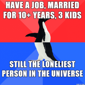 Being an introvert at 33: HAVE A JOB, MARRIED  FOR 10+ YEARS, 3 KIDS  STILL THE LONELIEST  PERSON IN THE UNIVERSE  made on imgur Being an introvert at 33