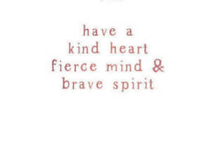 fierce: have a  kind heart  fierce mind &  brave spirit