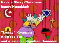 "(""Grift of the Magi"" S11E9)  Just in case not everyone out there is celebrating Christmas.....: Have a Merry Christmas  happy Hanukkah  ""kwazy"" Kwanzaa  A tip-top Tet  and a solemn, dignified Ramadan (""Grift of the Magi"" S11E9)  Just in case not everyone out there is celebrating Christmas....."