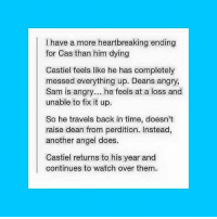 This.... was not what I signed up for when I started watching Supernatural. This is just painful 😭💔 • • QOTD: have you watched Classic Who? AOTD: unfortunately no I can't find anywhere to watch it for free doctorwho supernatural sherlock superwholock fangirl akf: have a more heartbreaking ending  for Cas than him dying  Castiel feels like he has completely  messed everything up. Deans angry,  Sam is angry... he feels at a loss and  unable to fix it up.  So he travels back in time, doesn't  raise dean from perdition. Instead,  another angel does.  Castiel returns to his year and  continues to watch over them. This.... was not what I signed up for when I started watching Supernatural. This is just painful 😭💔 • • QOTD: have you watched Classic Who? AOTD: unfortunately no I can't find anywhere to watch it for free doctorwho supernatural sherlock superwholock fangirl akf