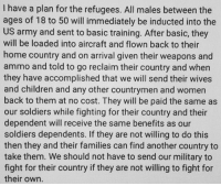 Merica: have a plan for the refugees. All males between the  ages of 18 to 50 will immediately be inducted into the  US army and sent to basic training. After basic, they  will be loaded into aircraft and flown back to their  home country and on arrival given their weapons and  ammo and told to go reclaim their country and when  they have accomplished that we will send their wives  and children and any other countrymen and women  back to them at no cost. They will be paid the same as  our soldiers while fighting for their country and their  dependent will receive the same benefits as our  soldiers dependents. If they are not willing to do this  then they and their families can find another country to  take them. We should not have to send our military to  fight for their country ifthey are not willing to fight for  their own. Merica