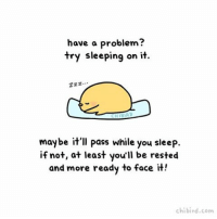 Bad, Cute, and Memes: have a problem?  try sleeping on it.  Zzz  maybe it'll pass while you sleep.  if not, at least you'll be rested  and more ready to face it!  chibird.com A lot of problems don't seem too bad after you wake up! Some stay bad, but at least you've had time to clear your mind! cute sleep chibird problems art motivation rest clarity