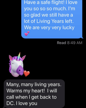 My dad has started using the unicorn Memoji and it's the best thing ever. He's 67. I'm 42.: Have a safe flight!I love  you so so so much. I'm  so glad we still have a  lot of Living Years left.  We are very very lucky  Read 8:49 AM  Many, many living years.  Warms my heart! I will  call when I get back to  DC. I love you My dad has started using the unicorn Memoji and it's the best thing ever. He's 67. I'm 42.