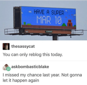 Dank, Memes, and Target: HAVE A SUPER  MAR 13  thesassycat  You can only reblog this today.  askbombasticblake  I missed my chance last year. Not gonna  let it happen again have a super Mar 10! by SaladBalls69 MORE MEMES