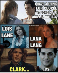 Initialism: HAVE A THING  FOR PEOPLE  LONG HAIR  WI AND LIL INITIALS  IGIBLERDVISION  LOIS  LANE  A LANA  LANG  CLARK...  LEX