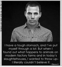 Slaughterhouse: have a tough stomach, and I've put  myself through a lot. But when  found out what happens to animals on  modern factory farms and in today's  slaughterhouses, I wanted to throw up  couldn't believe it.  -Steve-O