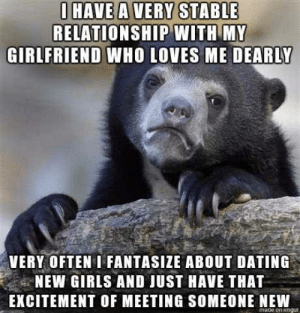 Dating, Girls, and Who: HAVE A VERY STABLE  RELATIONSHIP WITH MY  GIRLERIEND WHO LOVES ME DEARLY  VERY OFTEN I FANTASIZE ABOUT DATING  NEW GIRLS AND JUST HAVE THAT  EXCITEMENT OF MEETING SOMEONE NEW I feel horrible for thinking it but things feel very stale