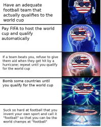 "Fifa, Football, and World Cup: Have an adequate  football team that  actually qualifies to the  world cup  Pay FIFA to host the world  cup and qualify  automatically  If a team beats you, refuse to give  them aid when they get hit by a  hurricane; repeat until you qualify  for the world cup  Bomb some countries until  u qualify for the world cup  Suck so hard at football that you  invent your own sport and call it  ""football"" so that you can be the  world champs at ""football"""