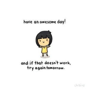 Work, Tomorrow, and Awesome: have an awesome day!  and if that doesn't work,  try again tomorrow  chibird https://iglovequotes.net/