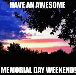 Have An Awesome Memorial Day Weekend - Meme.xyz: HAVE AN AWESOME  MEMORIAL DAY WEEKEND Have An Awesome Memorial Day Weekend - Meme.xyz