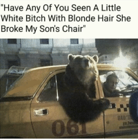 """<p><a href=""""http://memehumor.net/post/164364706804"""" class=""""tumblr_blog"""">memehumor</a>:</p>  <blockquote><p>.</p></blockquote>: """"Have Any Of You Seen A Little  White Bitch With Blonde Hair She  Broke My Son's Chair""""  0 <p><a href=""""http://memehumor.net/post/164364706804"""" class=""""tumblr_blog"""">memehumor</a>:</p>  <blockquote><p>.</p></blockquote>"""