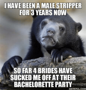 Party, Bachelorette, and Been: HAVE BEEN A MALE STRIPPER  FOR 3 YEARS NOW  SO FAR 4 BRIDES HAVE  SUCKED ME OFF AT THEIR  BACHELORETTE PARTY  MEMEFUL.COM I know Im awful