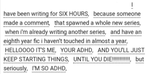 "ao3tagoftheday:  [Image Description: Tags reading ""I have been writing for SIX HOURS, because someone made a comment, that spawned a whole new series, when I'm already writing another series, and have an eighth year fic I haven't touched in almost a year, HELLOOOO IT'S ME, YOUR ADHD, AND YOU'LL JUST KEEP STARTING THINGS, UNTIL YOU DIE!!!!!!!!, but seriously, I'M SO ADHD""]  The AO3 Tag of the Day is: Mood : have been writing for SIX HOURS, because someone  made a comment, that spawned a whole new series,  when i'm already writing another series, and have an  eighth year fic i haven't touched in almost a year,  HELLOOOO IT'S ME, YOUR ADHD, AND YOU'LL JUST  KEEP STARTING THINGS, UNTIL YOU DIE!!!!!!, but  seriously, I'M SO ADHD,  eo ao3tagoftheday:  [Image Description: Tags reading ""I have been writing for SIX HOURS, because someone made a comment, that spawned a whole new series, when I'm already writing another series, and have an eighth year fic I haven't touched in almost a year, HELLOOOO IT'S ME, YOUR ADHD, AND YOU'LL JUST KEEP STARTING THINGS, UNTIL YOU DIE!!!!!!!!, but seriously, I'M SO ADHD""]  The AO3 Tag of the Day is: Mood"