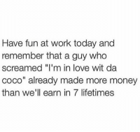 """CoCo, Love, and Money: Have fun at work today and  remember that a guy who  screamed """"I'm in love wit da  coco"""" already made more money  than we'll earn in 7 lifetimes True though 🤷♂️🤣 https://t.co/KoAMot8hwc"""