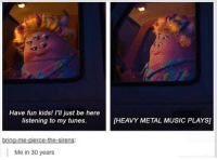Heavies Metal: Have fun kids! I'll just be here  listening to my tunes.  brin  er  Me in 30 years  HEAVY METAL MUSIC PLAYSI