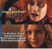 Memes, Best, and Mad: Have gone mad?  I'mafraid so. You're  entirely bonkers.  But I'll tell you a secret.  All the best people are.