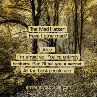 Memes, Best, and Mad: Have I gone mad?  Alice:  I'm afraid so. You're entirely  All the best people are  eminentlyquotable.com Pass it on <3